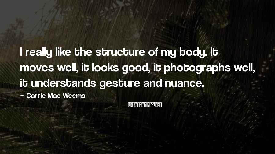 Carrie Mae Weems Sayings: I really like the structure of my body. It moves well, it looks good, it