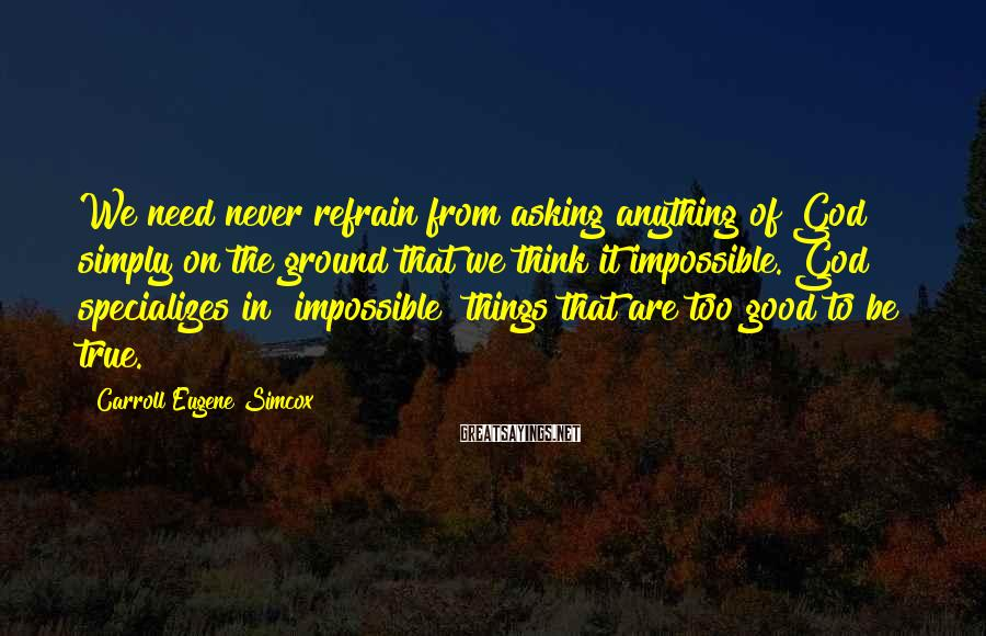 Carroll Eugene Simcox Sayings: We need never refrain from asking anything of God simply on the ground that we