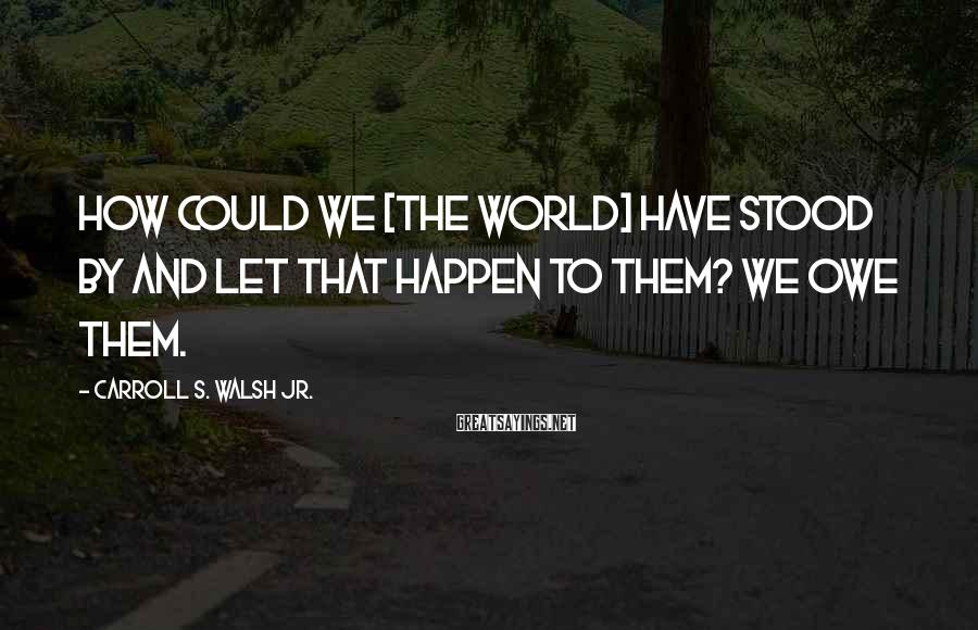 Carroll S. Walsh Jr. Sayings: How could we [the world] have stood by and let that happen to them? We