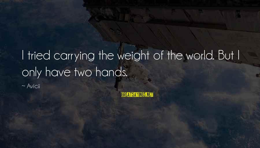 Carrying The Weight Of The World Sayings By Avicii: I tried carrying the weight of the world. But I only have two hands.