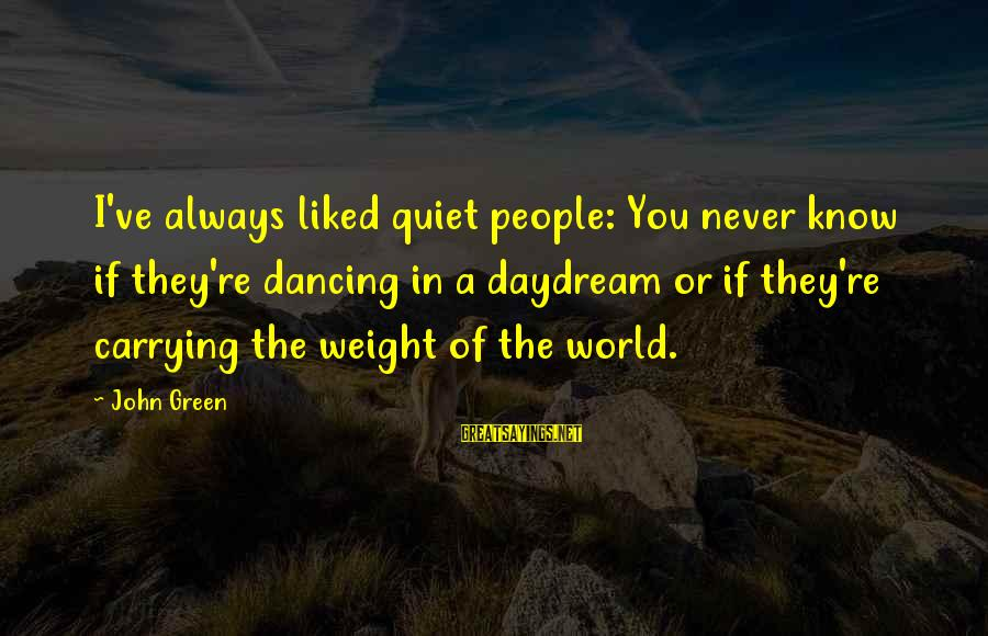 Carrying The Weight Of The World Sayings By John Green: I've always liked quiet people: You never know if they're dancing in a daydream or