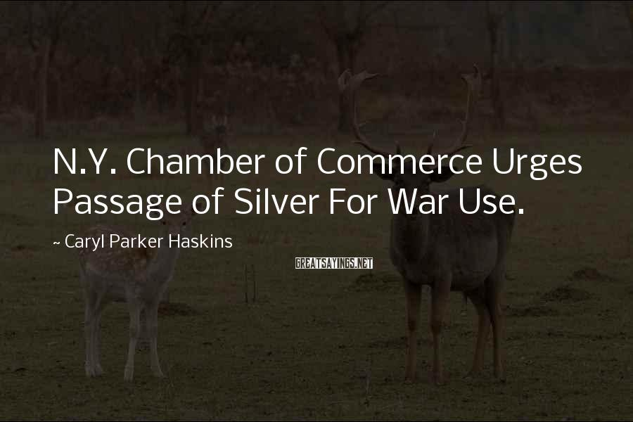 Caryl Parker Haskins Sayings: N.Y. Chamber of Commerce Urges Passage of Silver For War Use.