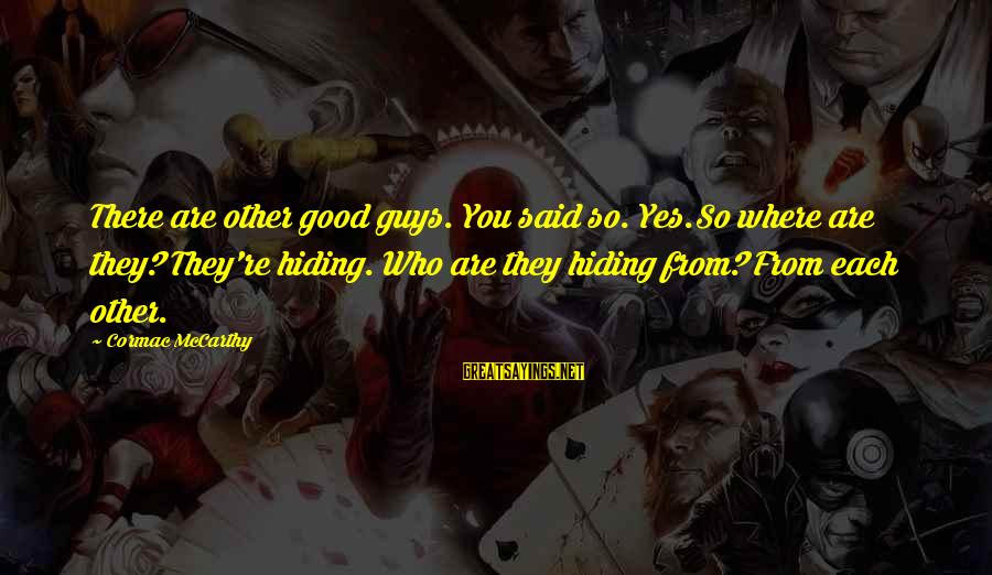 Casca Sayings By Cormac McCarthy: There are other good guys. You said so. Yes.So where are they? They're hiding. Who