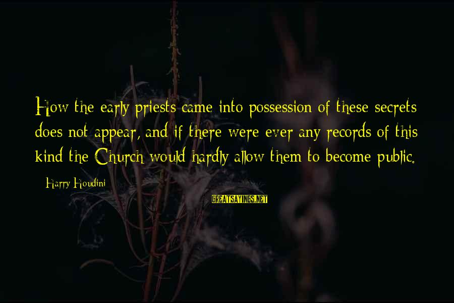 Casca Sayings By Harry Houdini: How the early priests came into possession of these secrets does not appear, and if
