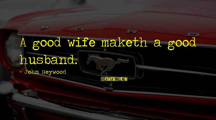 Casca Sayings By John Heywood: A good wife maketh a good husband.