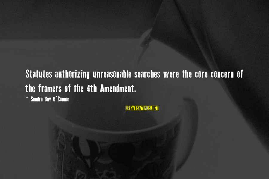 Casca Sayings By Sandra Day O'Connor: Statutes authorizing unreasonable searches were the core concern of the framers of the 4th Amendment.