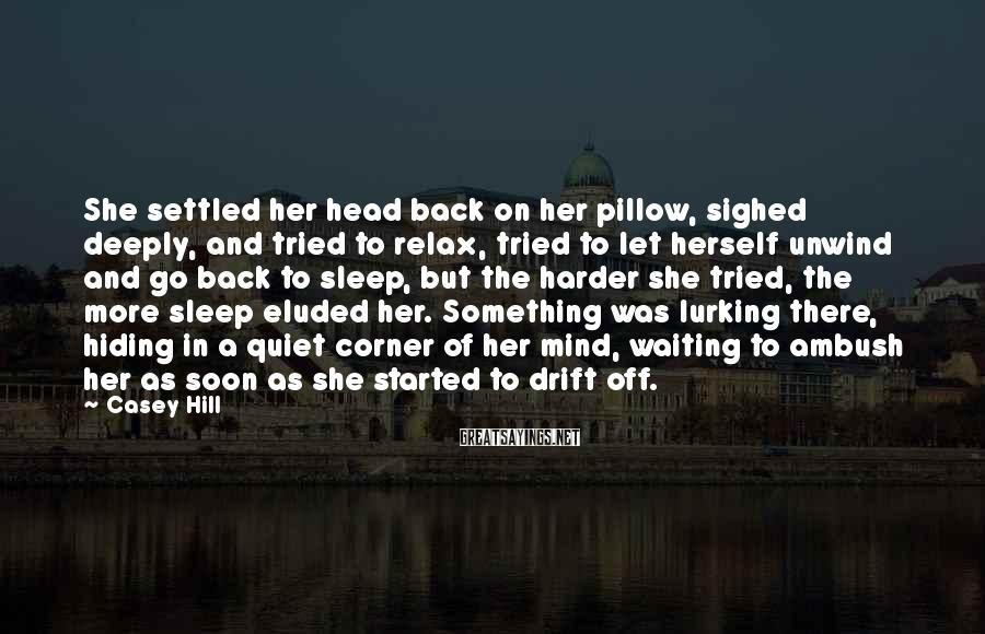 Casey Hill Sayings: She settled her head back on her pillow, sighed deeply, and tried to relax, tried