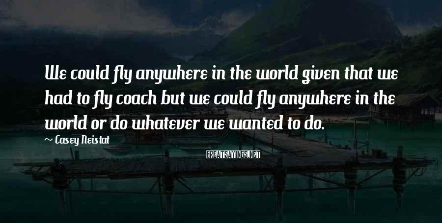 Casey Neistat Sayings: We could fly anywhere in the world given that we had to fly coach but