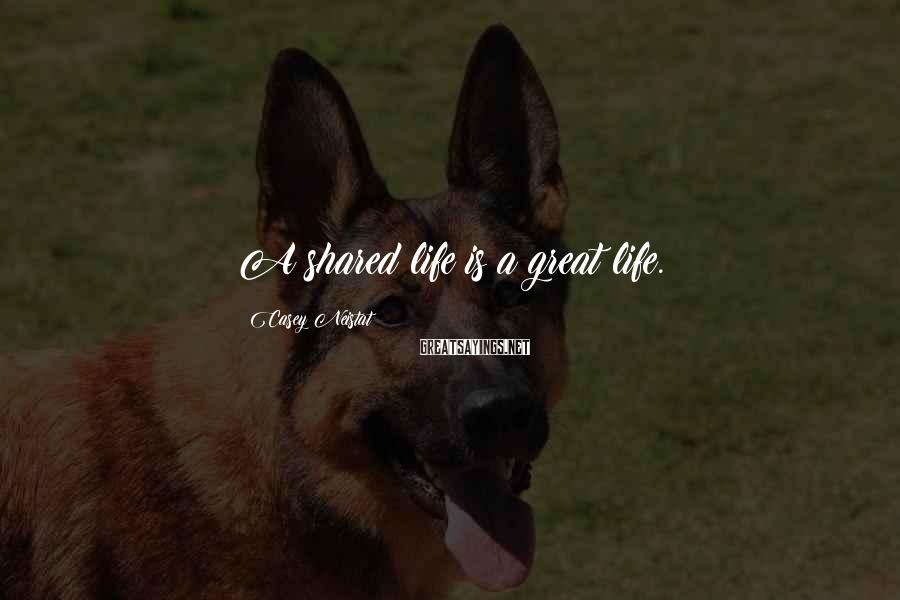 Casey Neistat Sayings: A shared life is a great life.