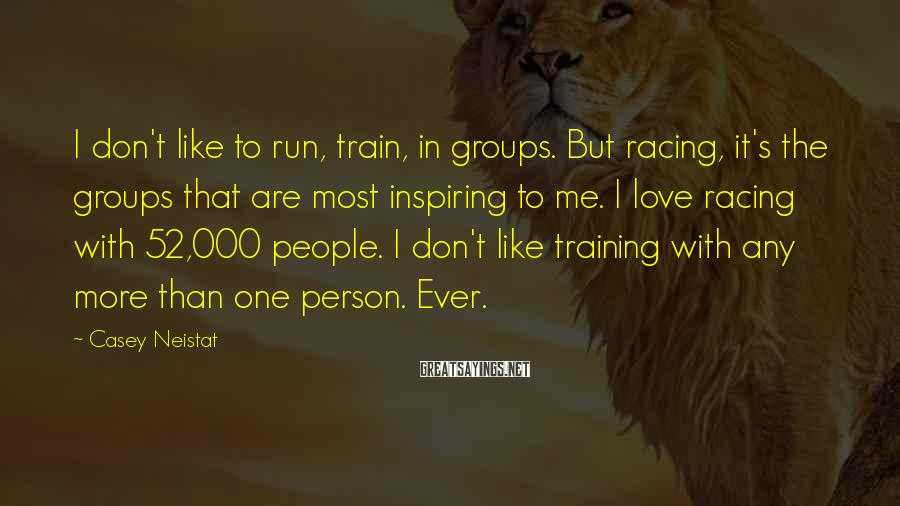 Casey Neistat Sayings: I don't like to run, train, in groups. But racing, it's the groups that are