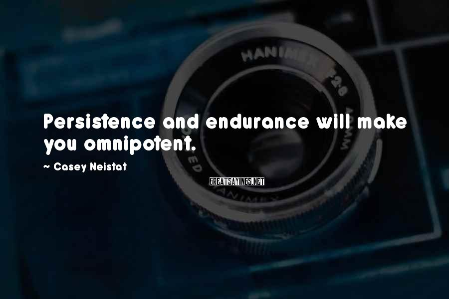 Casey Neistat Sayings: Persistence and endurance will make you omnipotent.