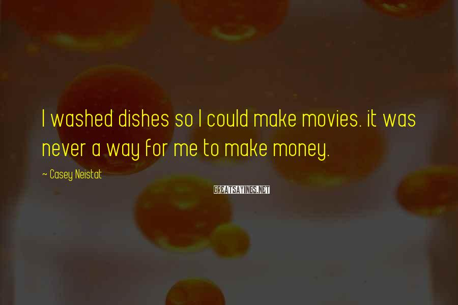 Casey Neistat Sayings: I washed dishes so I could make movies. it was never a way for me
