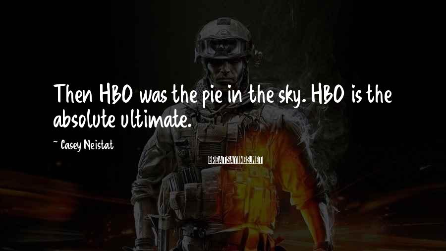 Casey Neistat Sayings: Then HBO was the pie in the sky. HBO is the absolute ultimate.