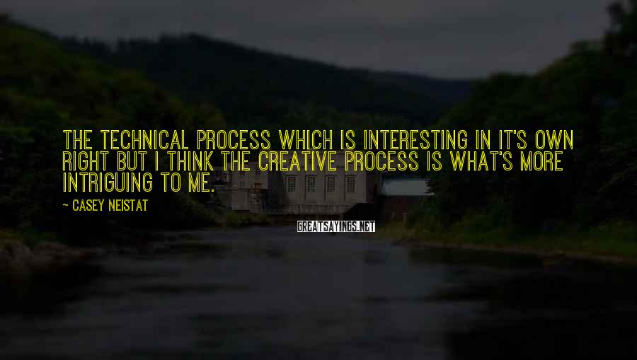Casey Neistat Sayings: The technical process which is interesting in it's own right but I think the creative