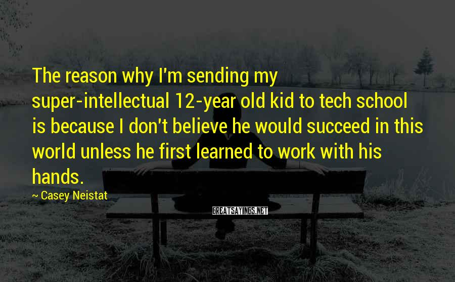 Casey Neistat Sayings: The reason why I'm sending my super-intellectual 12-year old kid to tech school is because