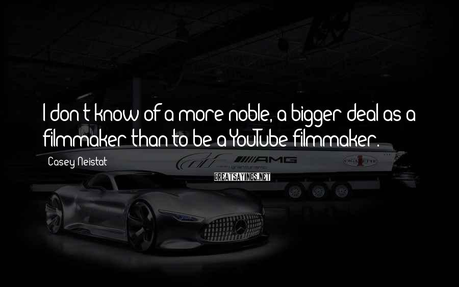 Casey Neistat Sayings: I don't know of a more noble, a bigger deal as a filmmaker than to