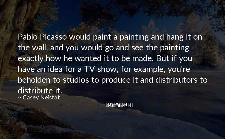 Casey Neistat Sayings: Pablo Picasso would paint a painting and hang it on the wall, and you would