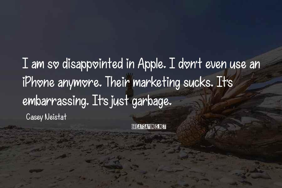Casey Neistat Sayings: I am so disappointed in Apple. I don't even use an iPhone anymore. Their marketing