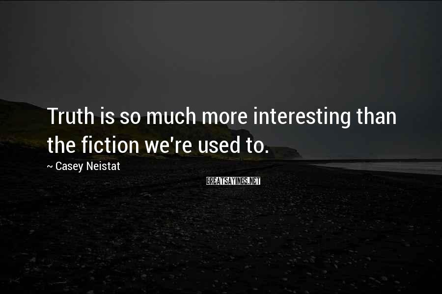 Casey Neistat Sayings: Truth is so much more interesting than the fiction we're used to.