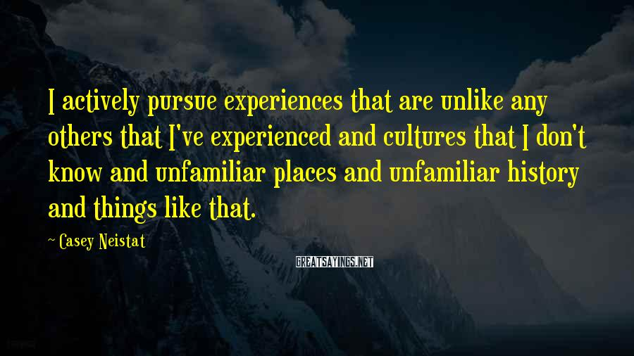 Casey Neistat Sayings: I actively pursue experiences that are unlike any others that I've experienced and cultures that