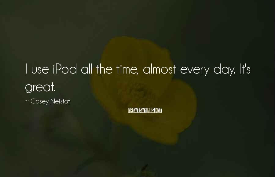 Casey Neistat Sayings: I use iPod all the time, almost every day. It's great.