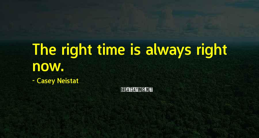 Casey Neistat Sayings: The right time is always right now.