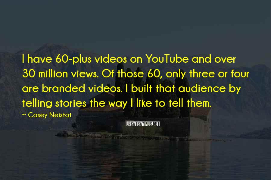 Casey Neistat Sayings: I have 60-plus videos on YouTube and over 30 million views. Of those 60, only
