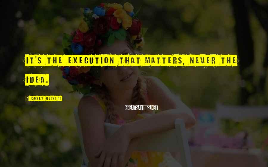 Casey Neistat Sayings: It's the execution that matters, never the idea.