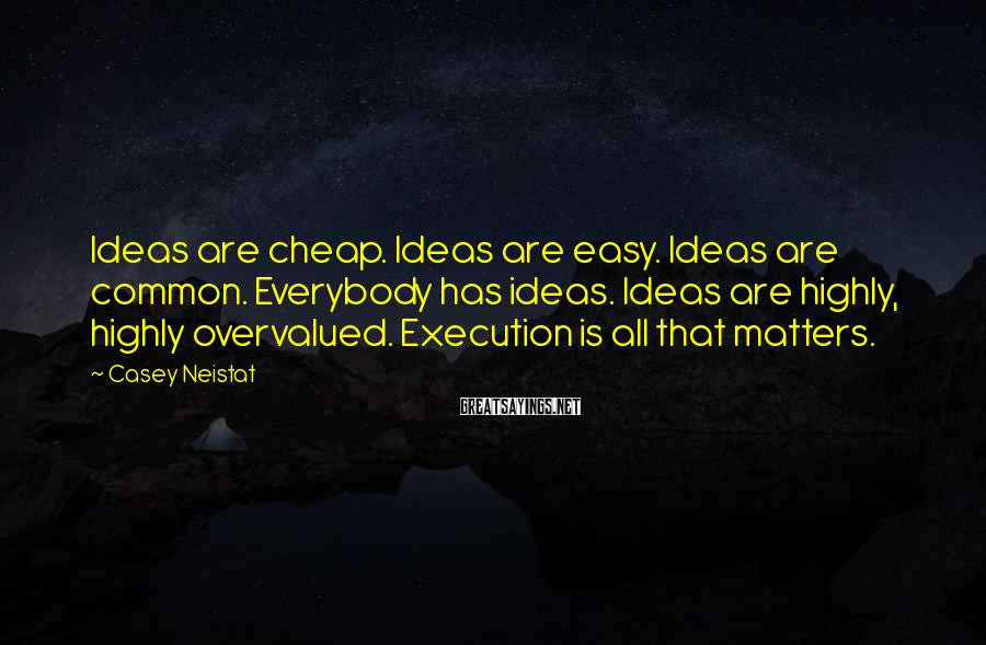 Casey Neistat Sayings: Ideas are cheap. Ideas are easy. Ideas are common. Everybody has ideas. Ideas are highly,