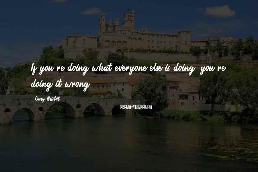 Casey Neistat Sayings: If you're doing what everyone else is doing, you're doing it wrong.