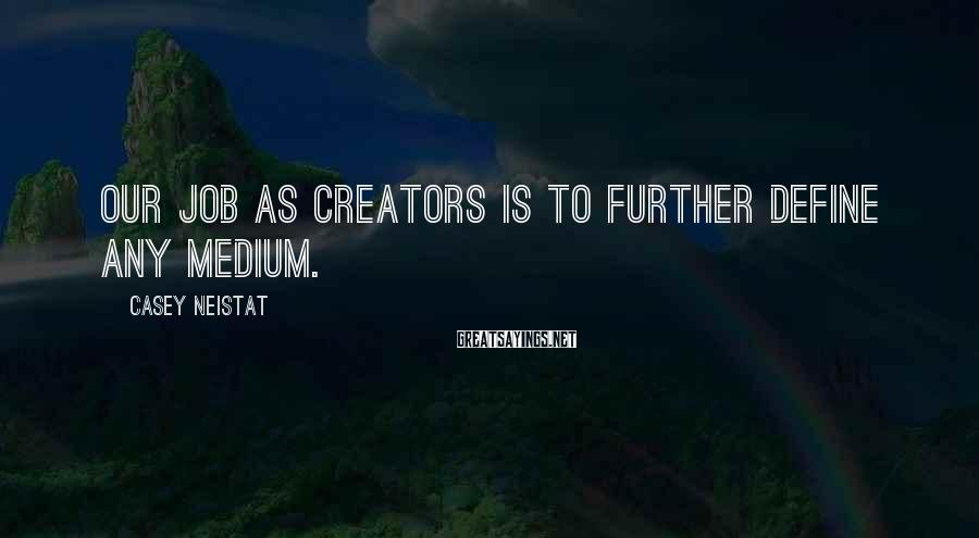 Casey Neistat Sayings: Our job as creators is to further define any medium.