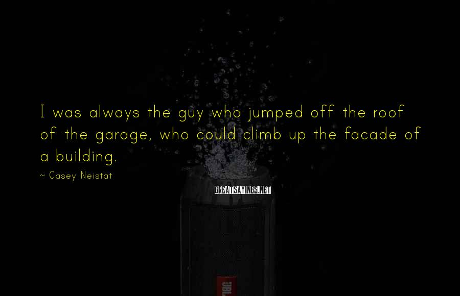 Casey Neistat Sayings: I was always the guy who jumped off the roof of the garage, who could