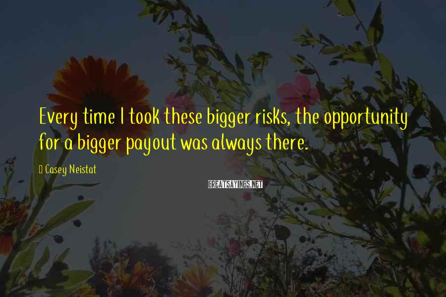 Casey Neistat Sayings: Every time I took these bigger risks, the opportunity for a bigger payout was always