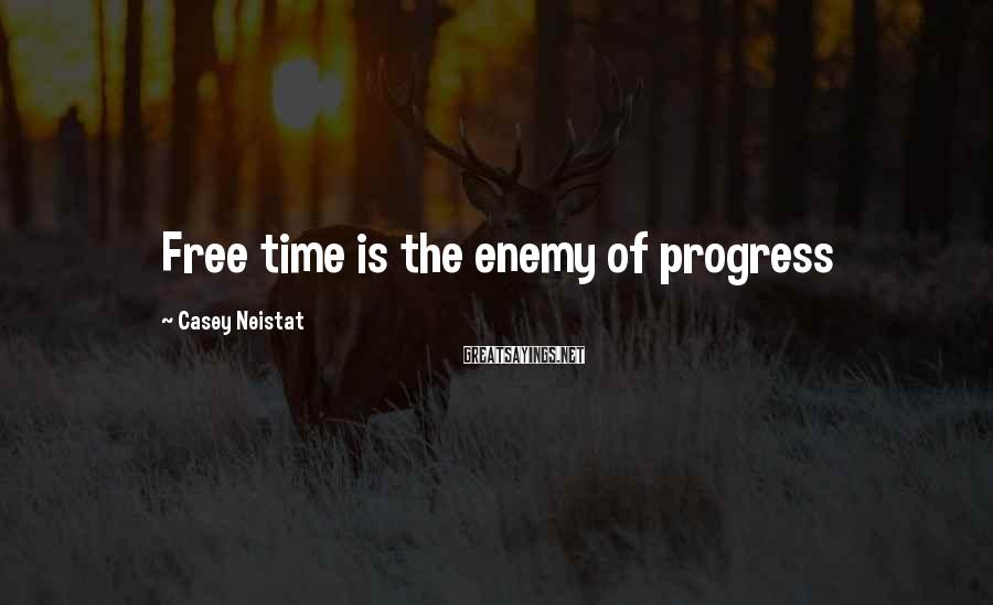 Casey Neistat Sayings: Free time is the enemy of progress
