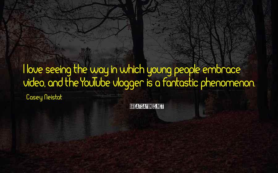 Casey Neistat Sayings: I love seeing the way in which young people embrace video, and the YouTube vlogger