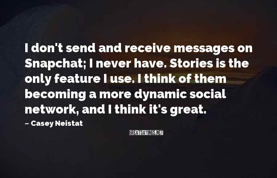 Casey Neistat Sayings: I don't send and receive messages on Snapchat; I never have. Stories is the only