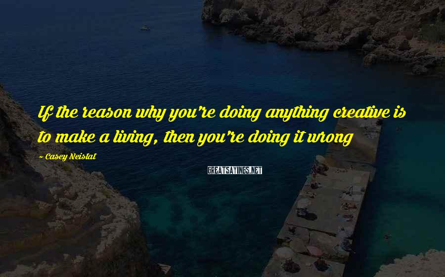 Casey Neistat Sayings: If the reason why you're doing anything creative is to make a living, then you're