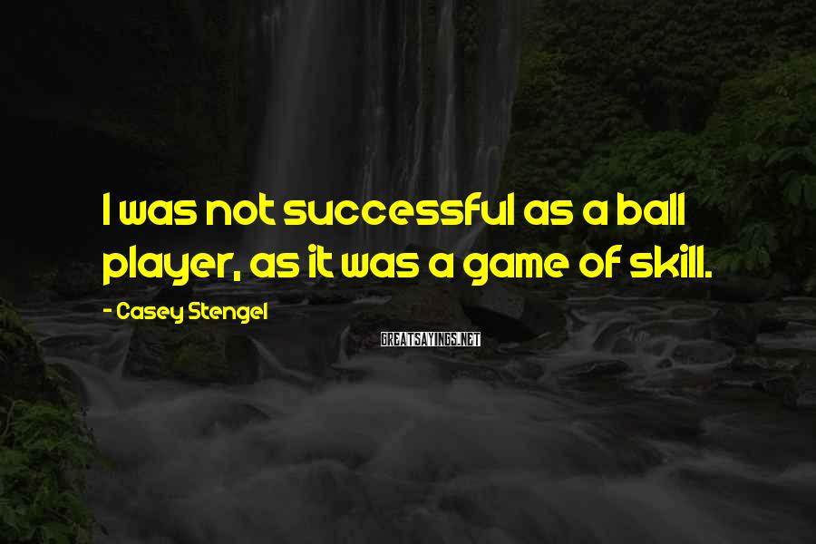 Casey Stengel Sayings: I was not successful as a ball player, as it was a game of skill.