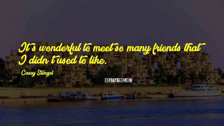 Casey Stengel Sayings: It's wonderful to meet so many friends that I didn't used to like.