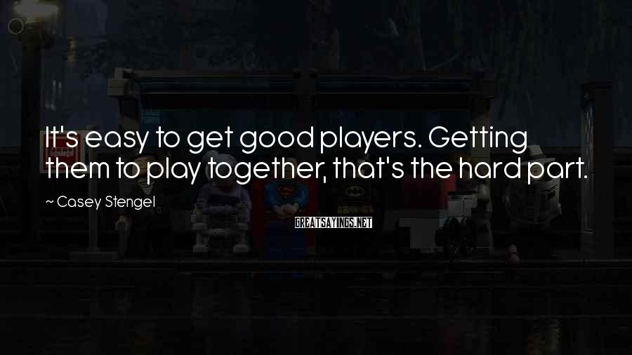 Casey Stengel Sayings: It's easy to get good players. Getting them to play together, that's the hard part.