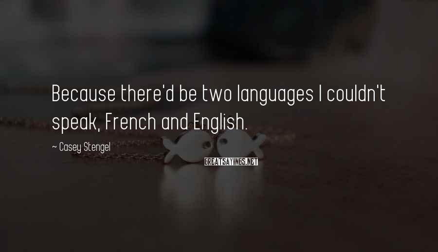 Casey Stengel Sayings: Because there'd be two languages I couldn't speak, French and English.