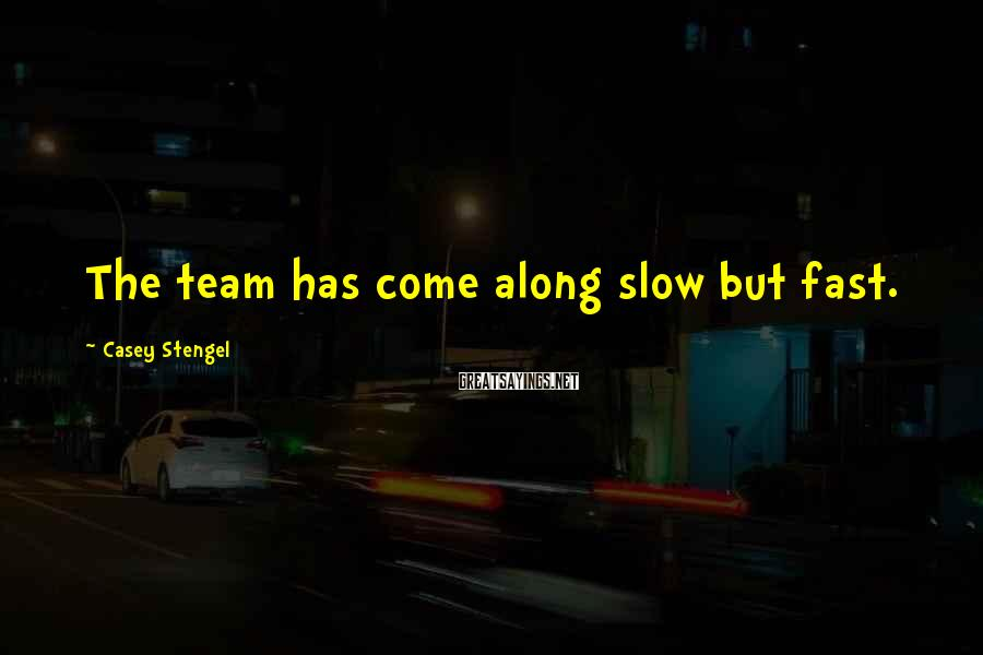 Casey Stengel Sayings: The team has come along slow but fast.