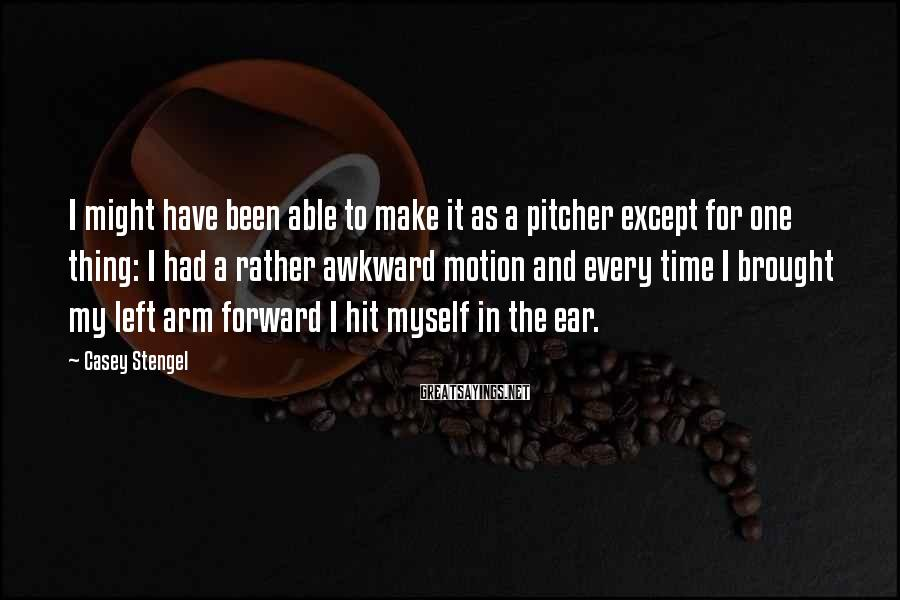Casey Stengel Sayings: I might have been able to make it as a pitcher except for one thing: