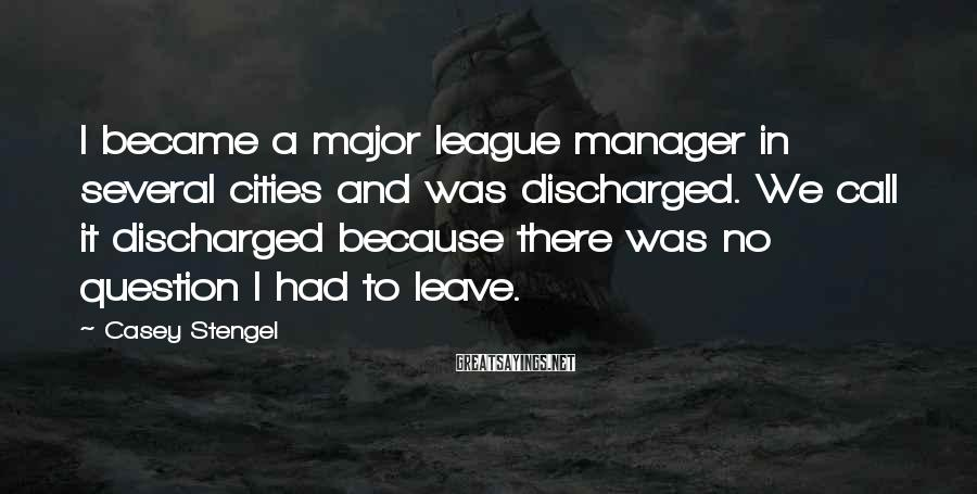 Casey Stengel Sayings: I became a major league manager in several cities and was discharged. We call it