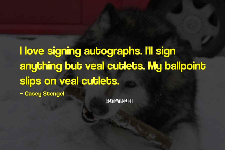 Casey Stengel Sayings: I love signing autographs. I'll sign anything but veal cutlets. My ballpoint slips on veal