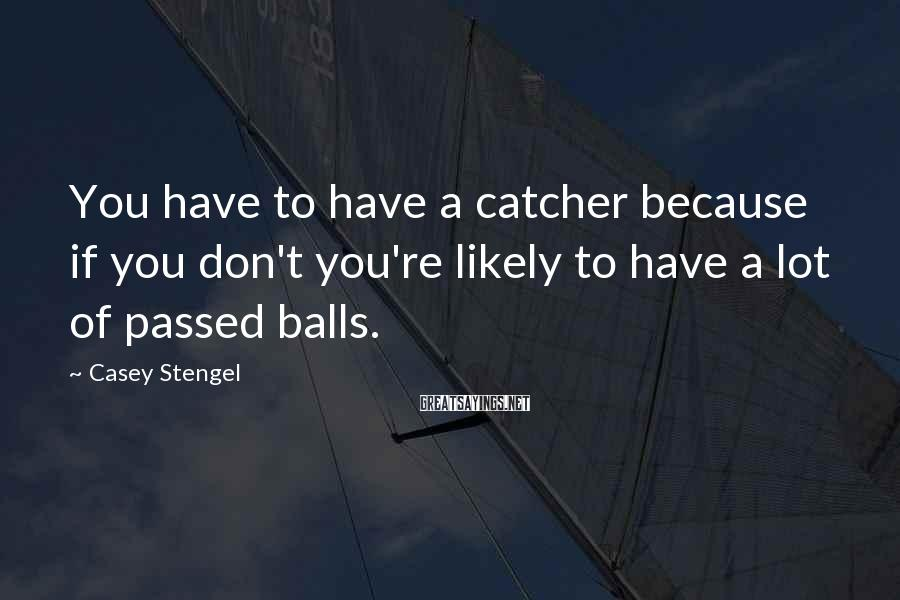 Casey Stengel Sayings: You have to have a catcher because if you don't you're likely to have a