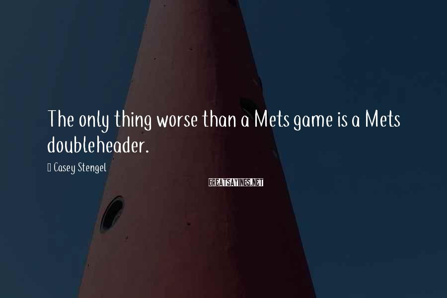 Casey Stengel Sayings: The only thing worse than a Mets game is a Mets doubleheader.