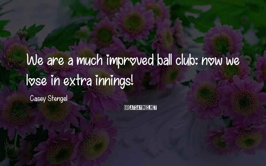 Casey Stengel Sayings: We are a much improved ball club: now we lose in extra innings!