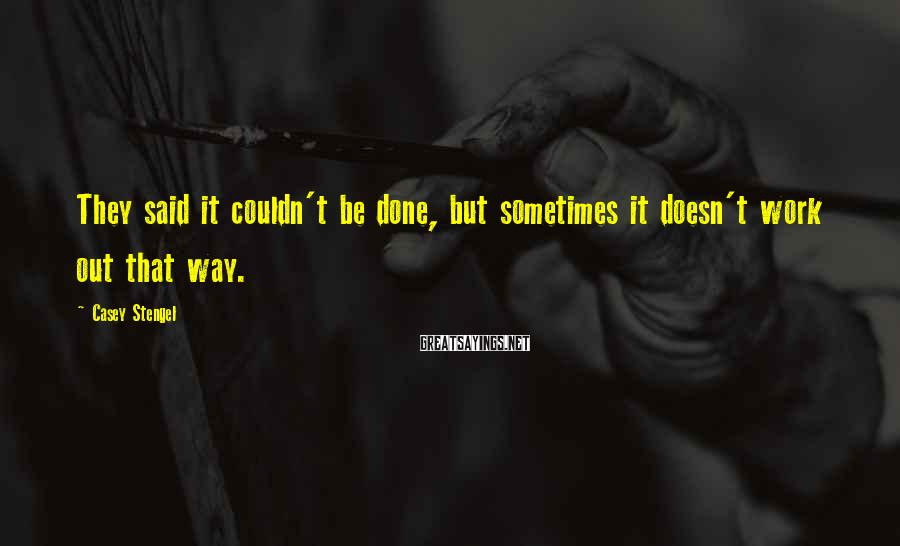 Casey Stengel Sayings: They said it couldn't be done, but sometimes it doesn't work out that way.