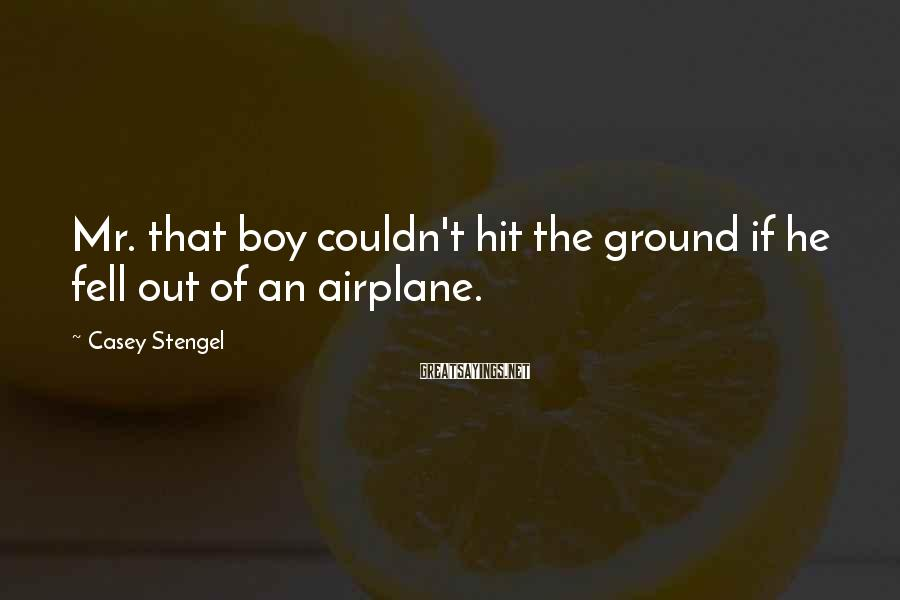 Casey Stengel Sayings: Mr. that boy couldn't hit the ground if he fell out of an airplane.